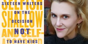 Megan Daum, one of the sixteen writers who contributed to Selfish, Shallow, and Self-Absorbed: Sixteen Writers on the Decision to Not Have Kids (photo: Huffington Post)